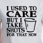 I used to care, but I take shots for that now. Funny alcohol t-shirt slogan.