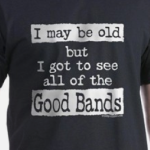 I May Be Old Good Bands slogan T-shirts