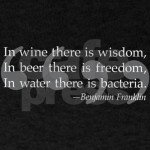 Benjamin Franklin Beer Quote. Wine wisdom, Beer freedom, water bacteria.