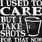 I used to care, but I take shots for that now. Funny alcohol t-shirt slogan. Shot glass.