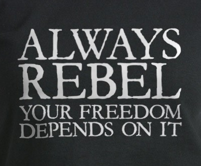 Always Rebel, Your Freedom Depends on It.