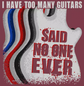I Have too many Guitars said no one EVER t-shirt slogan for guitarists.